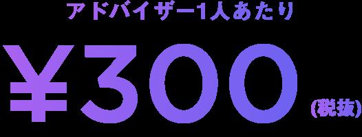 アドバイザー1人あたり¥300(税抜)